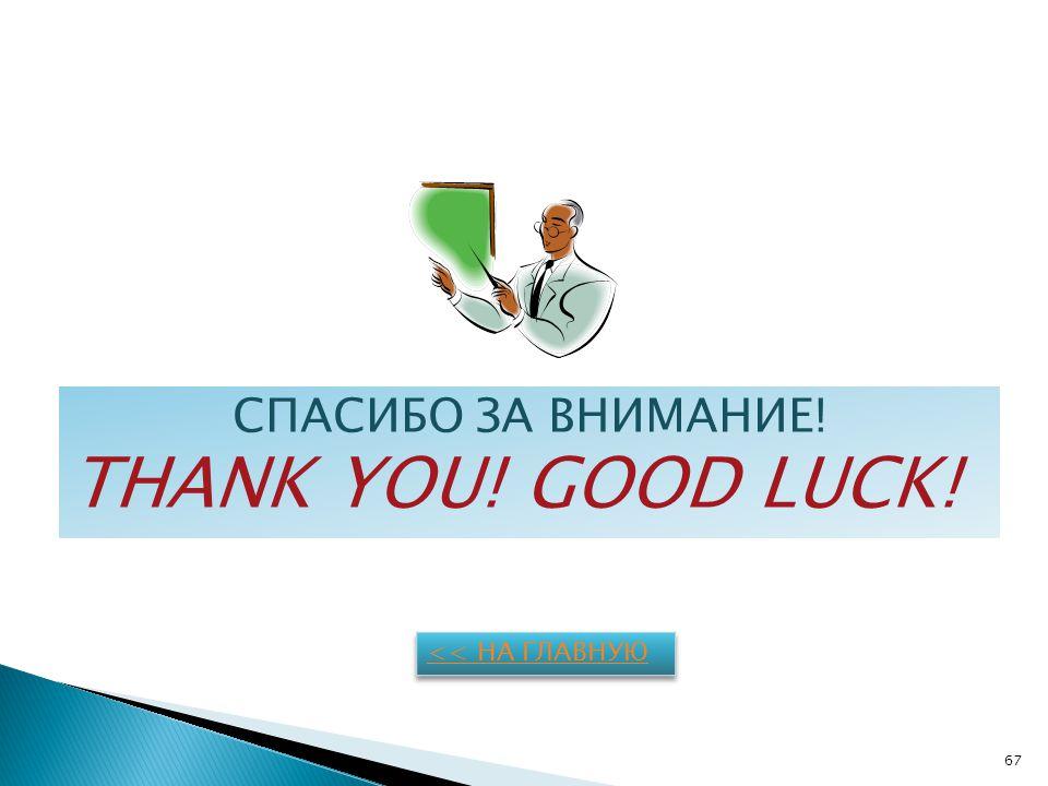 СПАСИБО ЗА ВНИМАНИЕ! THANK YOU! GOOD LUCK! << НА ГЛАВНУЮ