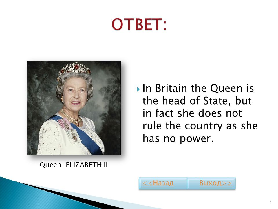 ОТВЕТ: In Britain the Queen is the head of State, but in fact she does not rule the country as she has no power.