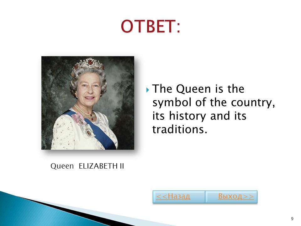 ОТВЕТ: The Queen is the symbol of the country, its history and its traditions. Queen ELIZABETH II.