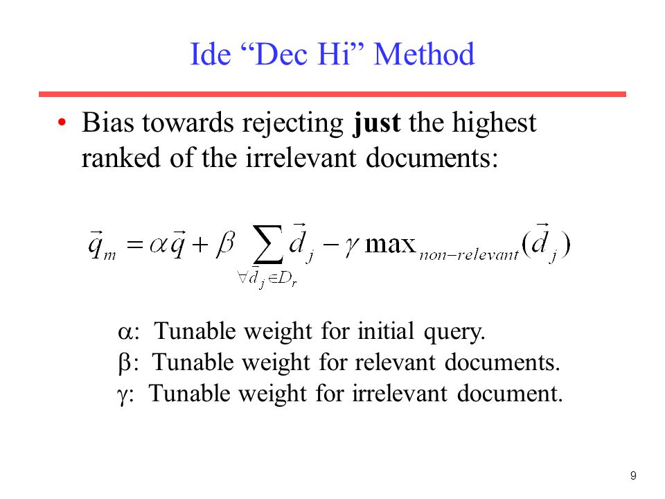 Ide Dec Hi Method Bias towards rejecting just the highest ranked of the irrelevant documents: : Tunable weight for initial query.