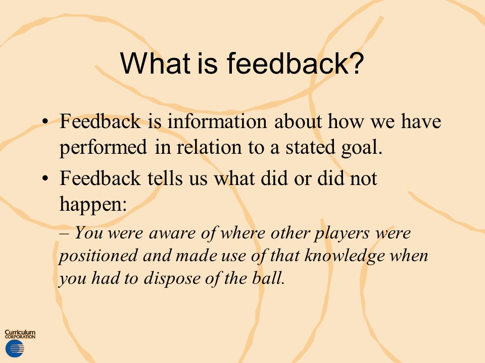 What is feedback Feedback is information about how we have performed in relation to a stated goal.