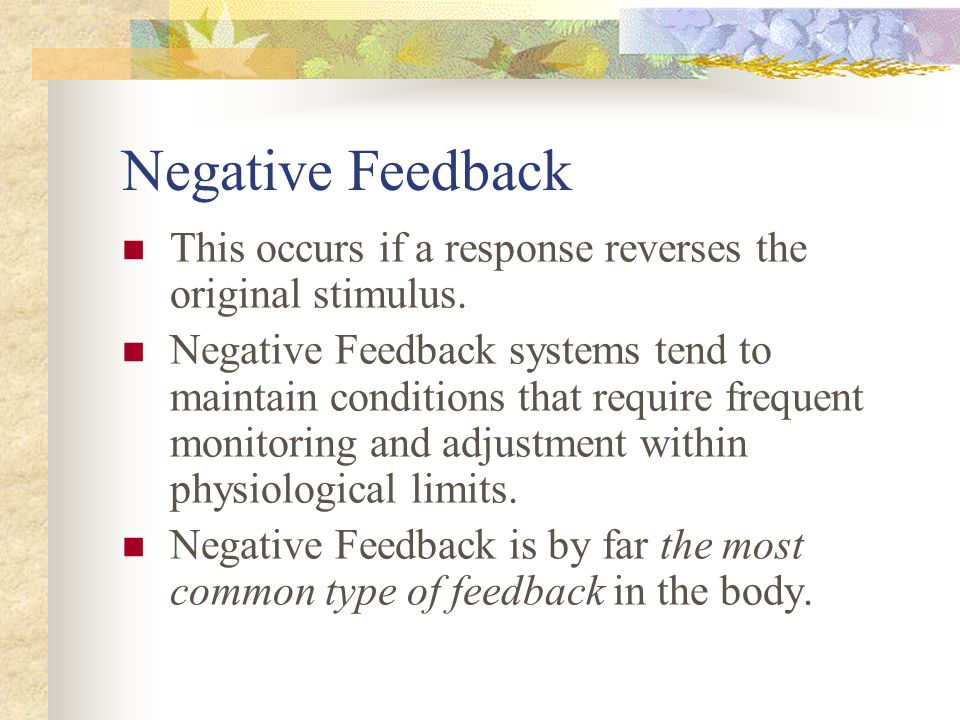 Negative Feedback This occurs if a response reverses the original stimulus.
