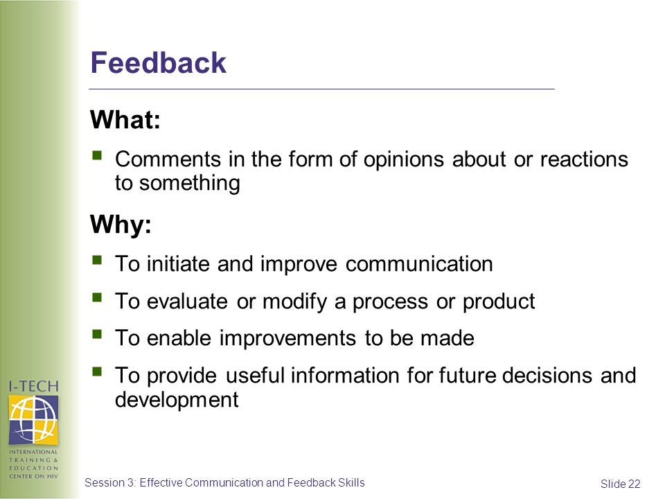 Feedback What: Comments in the form of opinions about or reactions to something. Why: To initiate and improve communication.