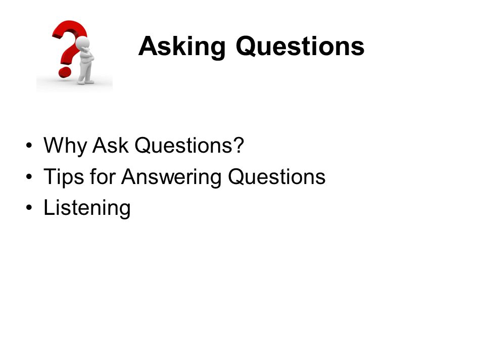 Asking Questions Why Ask Questions Tips for Answering Questions