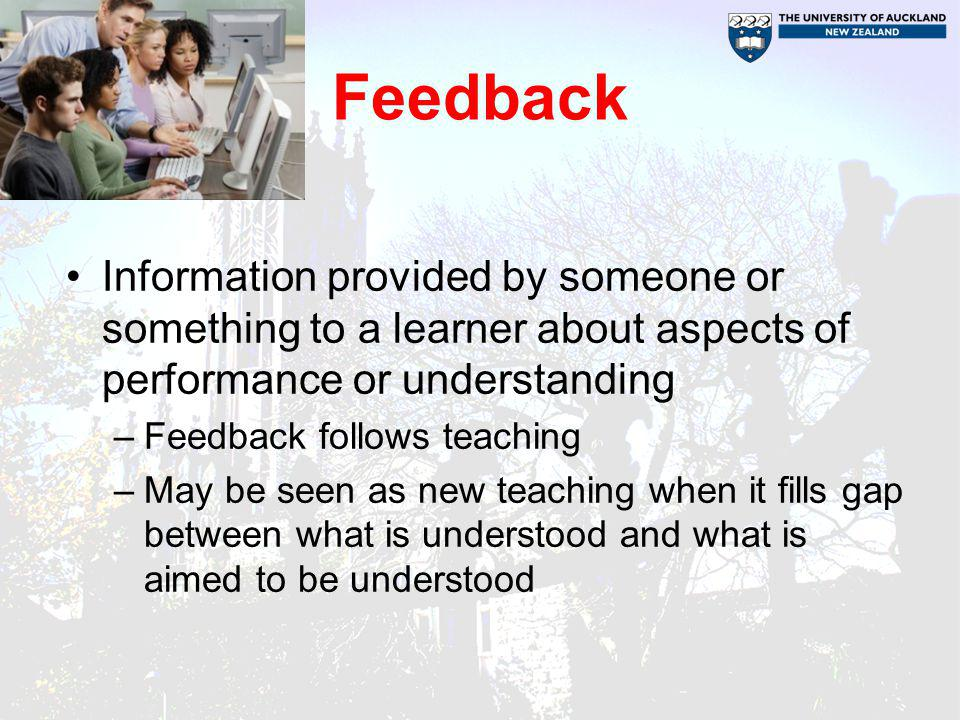 Feedback Information provided by someone or something to a learner about aspects of performance or understanding.