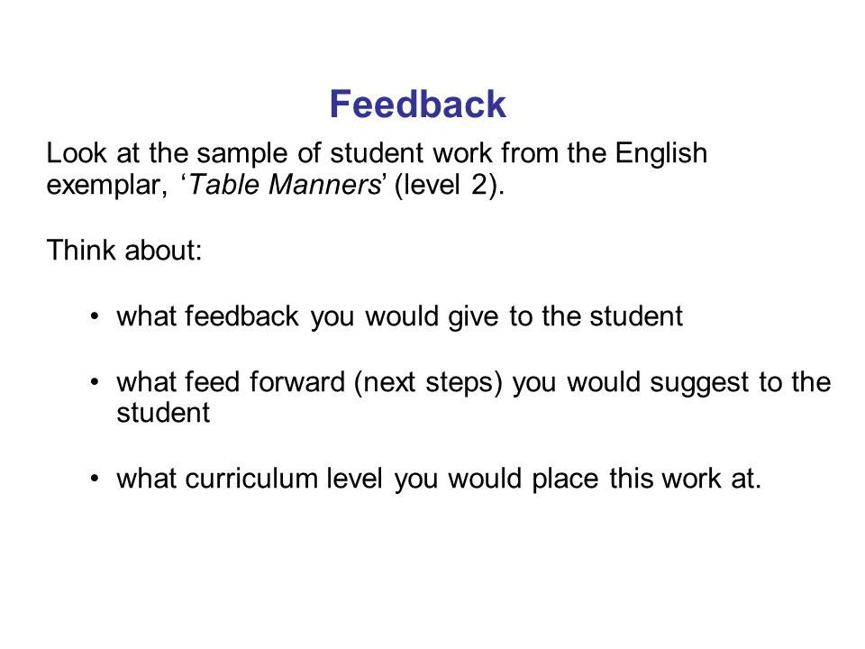 Feedback Look at the sample of student work from the English exemplar, 'Table Manners' (level 2). Think about: