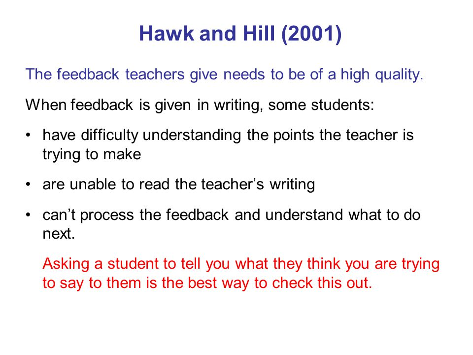 Hawk and Hill (2001) The feedback teachers give needs to be of a high quality. When feedback is given in writing, some students: