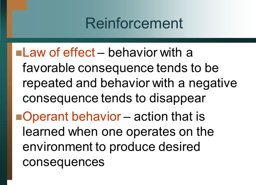 Reinforcement Law of effect – behavior with a favorable consequence tends to be repeated and behavior with a negative consequence tends to disappear.