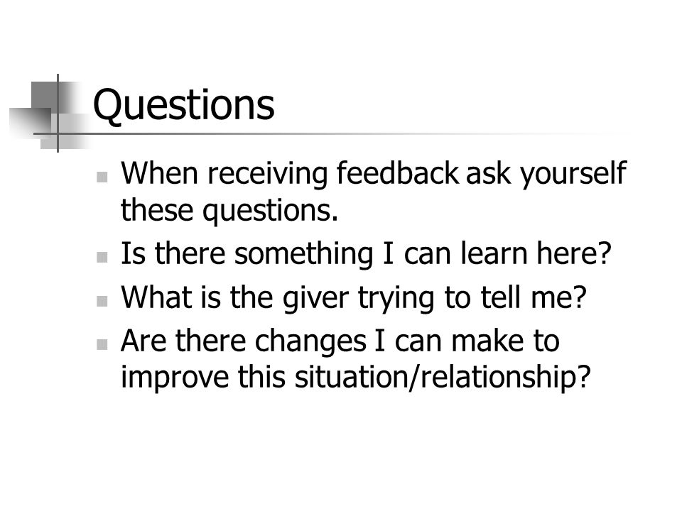 Questions When receiving feedback ask yourself these questions.