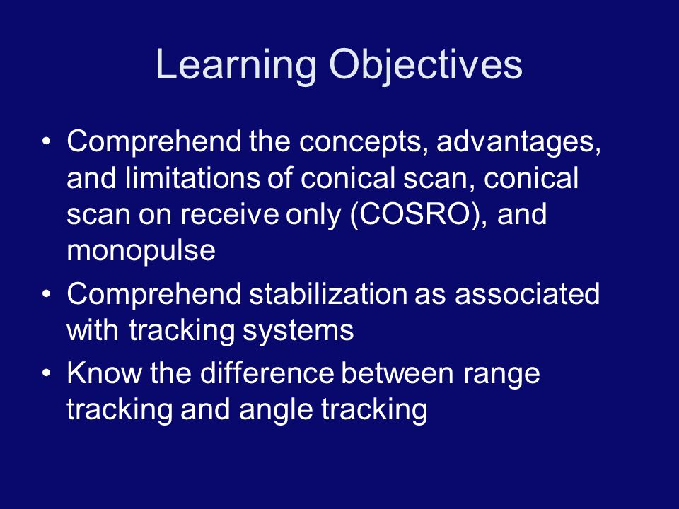 Learning Objectives Comprehend the concepts, advantages, and limitations of conical scan, conical scan on receive only (COSRO), and monopulse.