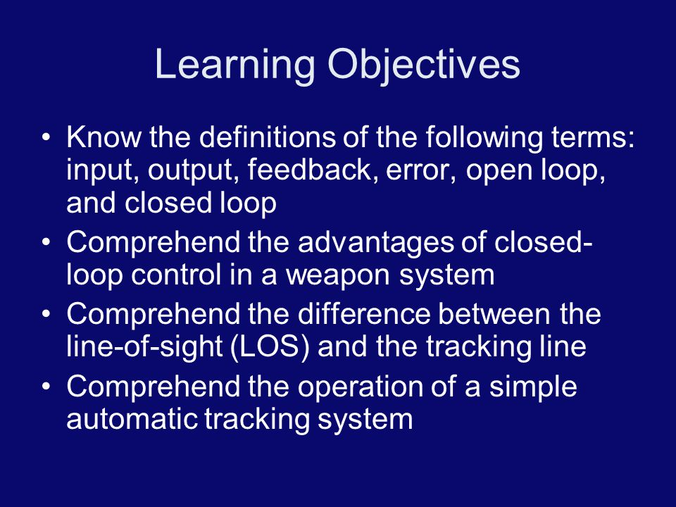 Learning Objectives Know the definitions of the following terms: input, output, feedback, error, open loop, and closed loop.