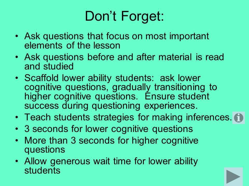 Don't Forget: Ask questions that focus on most important elements of the lesson. Ask questions before and after material is read and studied.