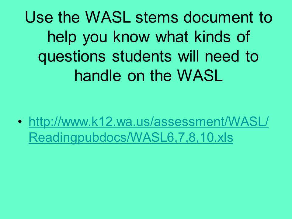 Use the WASL stems document to help you know what kinds of questions students will need to handle on the WASL