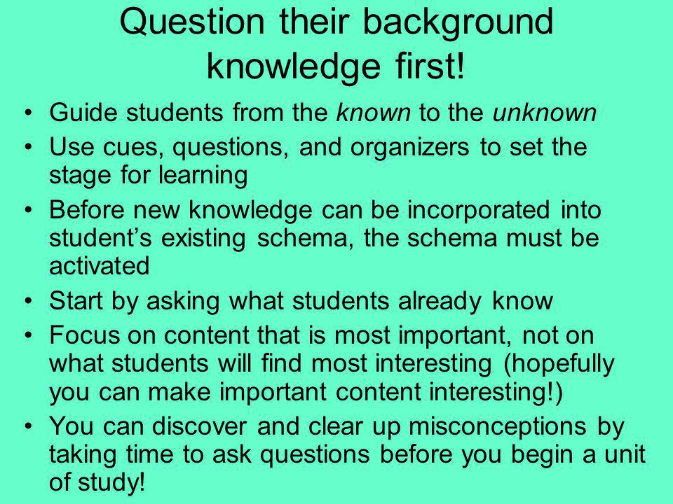 Question their background knowledge first!