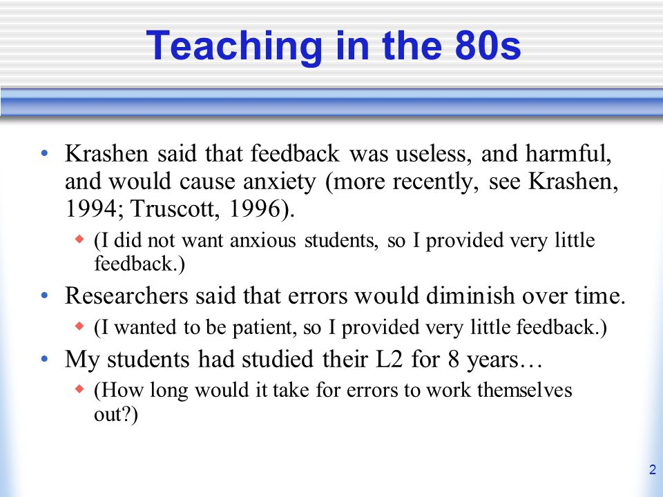 Teaching in the 80s Krashen said that feedback was useless, and harmful, and would cause anxiety (more recently, see Krashen, 1994; Truscott, 1996).