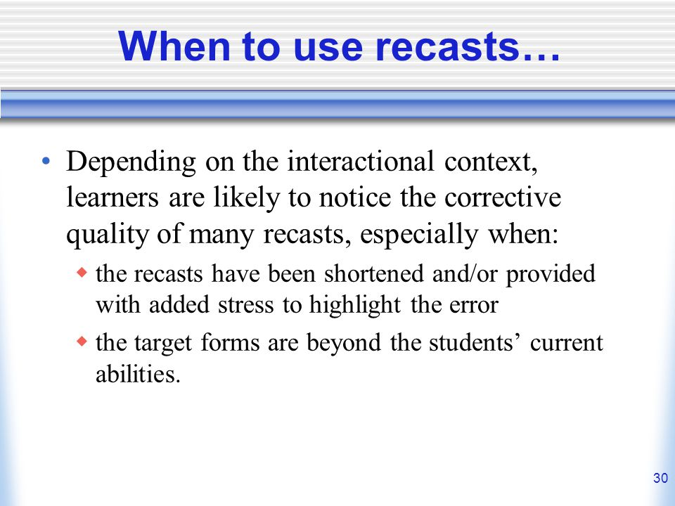 When to use recasts… Depending on the interactional context, learners are likely to notice the corrective quality of many recasts, especially when: