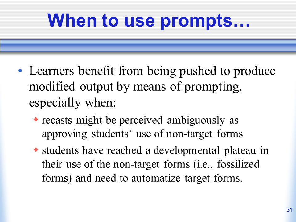 When to use prompts… Learners benefit from being pushed to produce modified output by means of prompting, especially when: