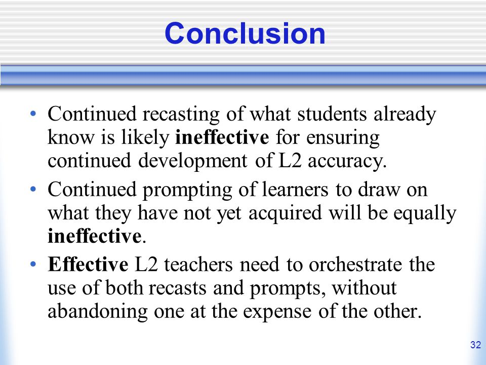 Conclusion Continued recasting of what students already know is likely ineffective for ensuring continued development of L2 accuracy.