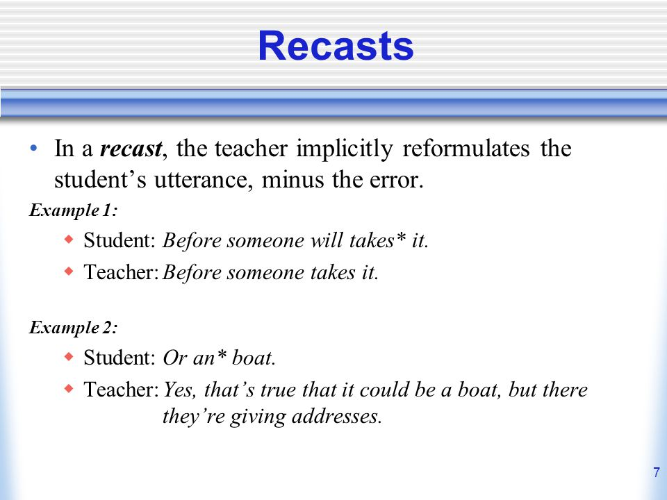 Recasts In a recast, the teacher implicitly reformulates the student's utterance, minus the error. Example 1: