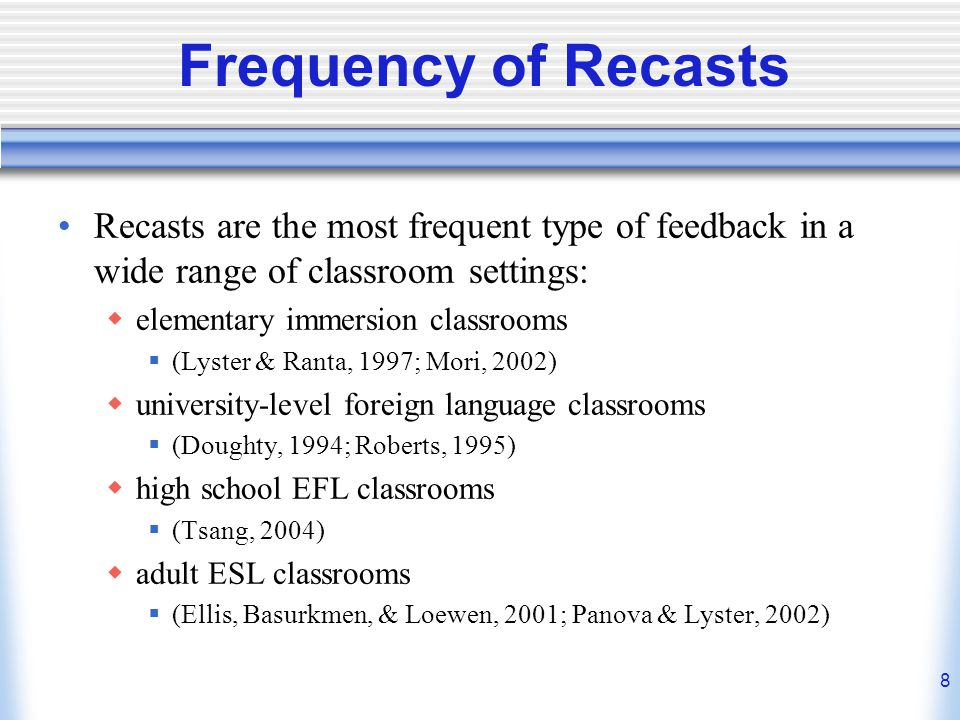 Frequency of Recasts Recasts are the most frequent type of feedback in a wide range of classroom settings: