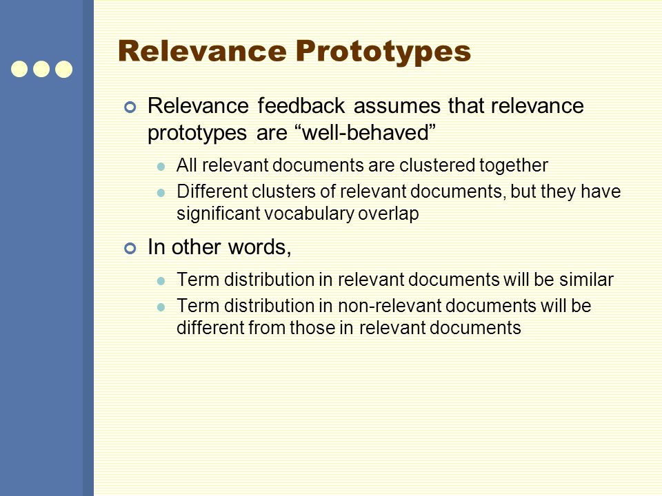 Relevance Prototypes Relevance feedback assumes that relevance prototypes are well-behaved All relevant documents are clustered together.