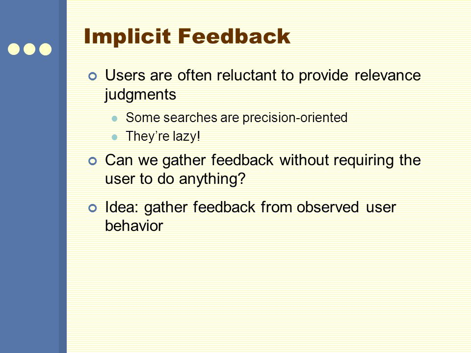 Implicit Feedback Users are often reluctant to provide relevance judgments. Some searches are precision-oriented.
