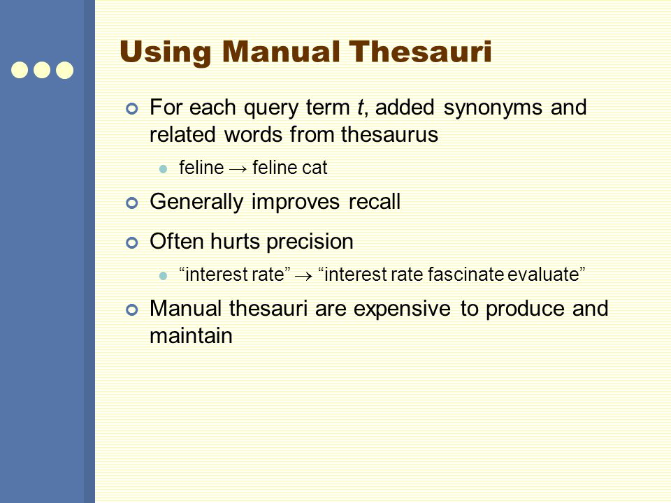 Using Manual Thesauri For each query term t, added synonyms and related words from thesaurus. feline → feline cat.