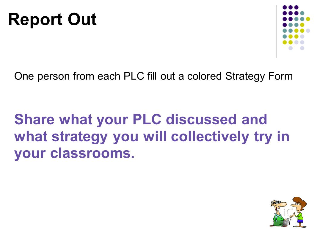 Report Out One person from each PLC fill out a colored Strategy Form.