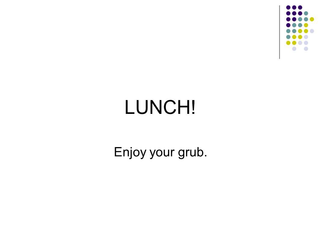 LUNCH! Enjoy your grub.