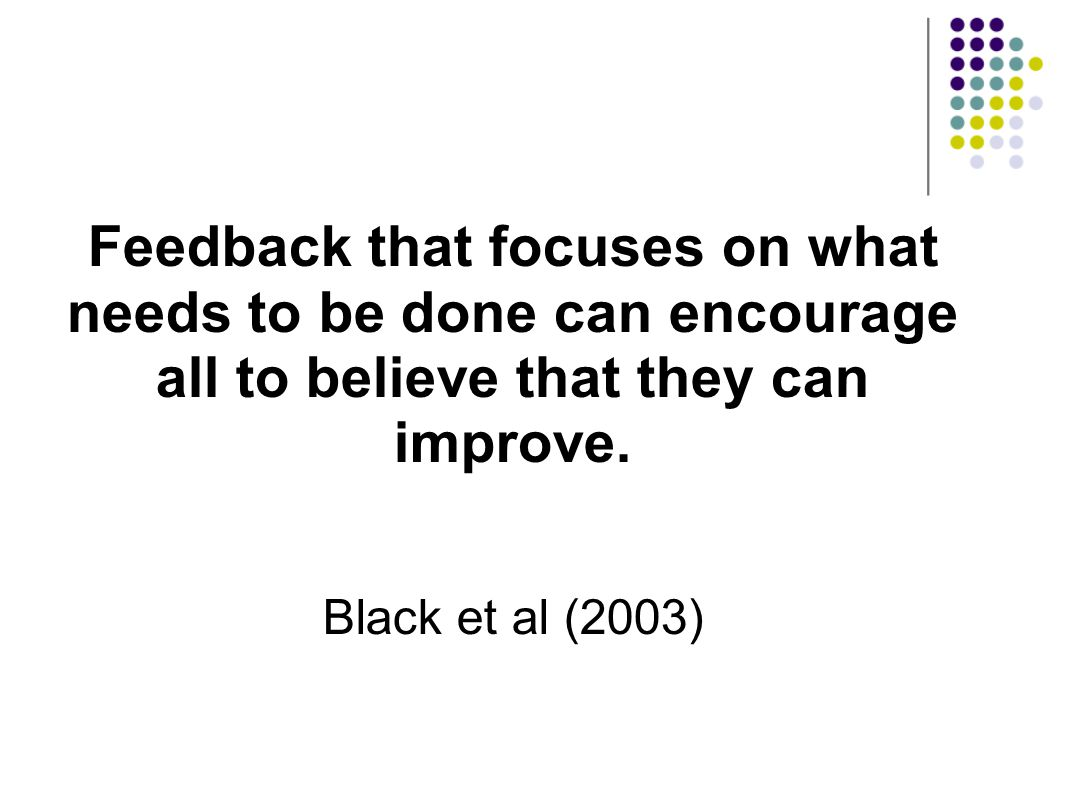 Feedback that focuses on what needs to be done can encourage all to believe that they can improve.