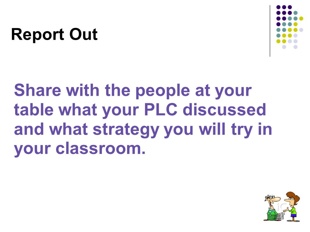 Report Out Share with the people at your table what your PLC discussed and what strategy you will try in your classroom.