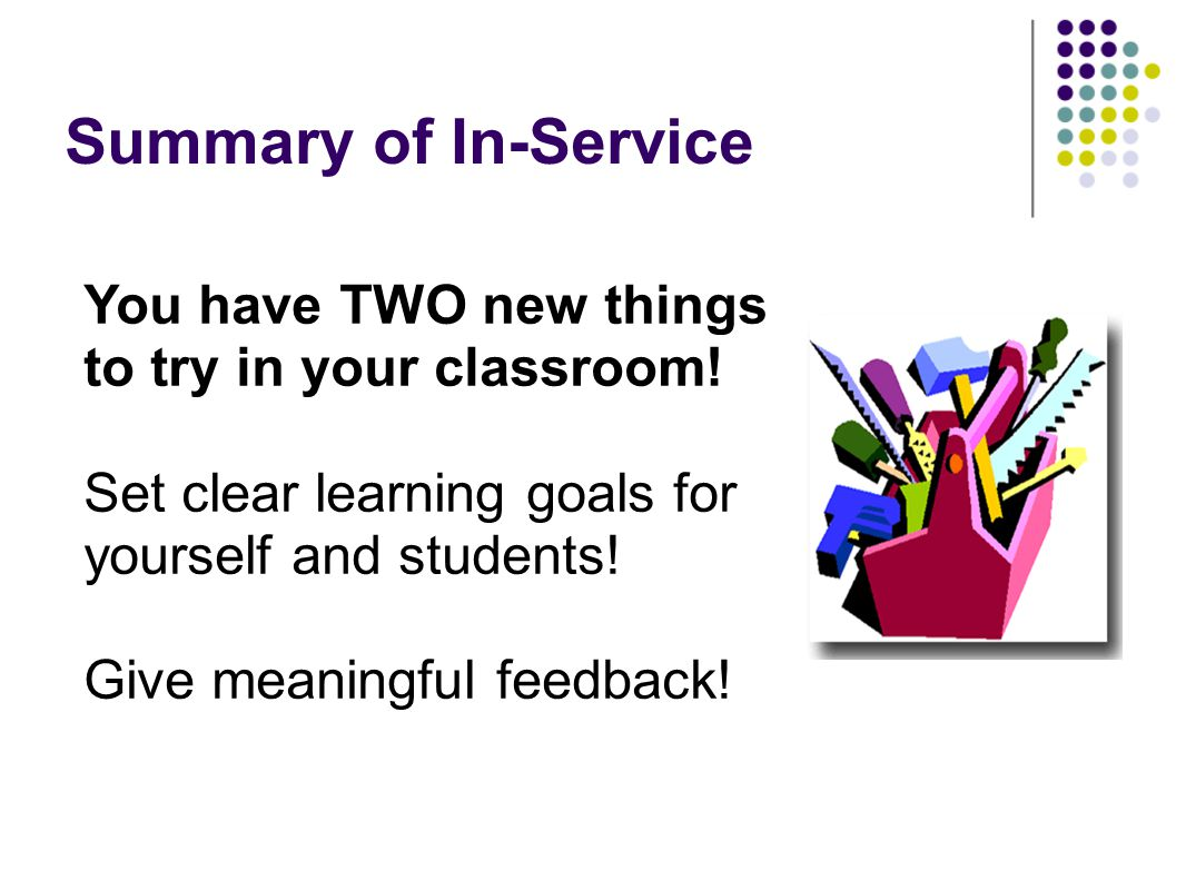 Summary of In-Service You have TWO new things to try in your classroom! Set clear learning goals for yourself and students!