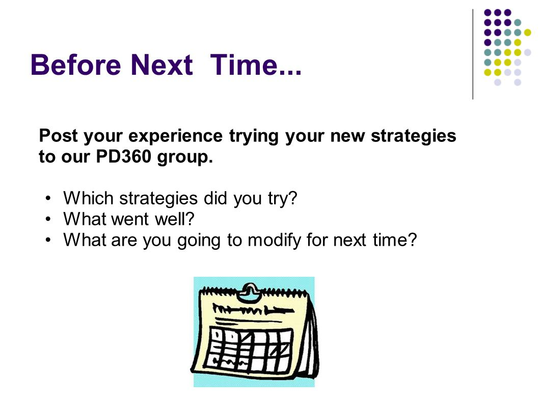 Before Next Time... Post your experience trying your new strategies to our PD360 group. Which strategies did you try
