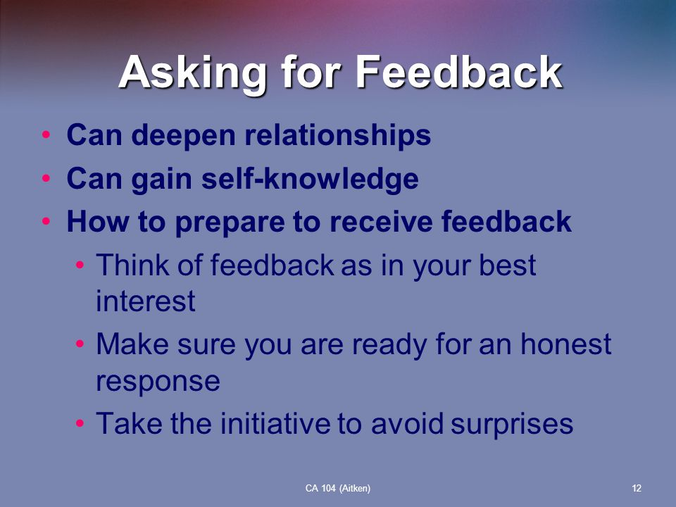 Asking for Feedback Can deepen relationships Can gain self-knowledge