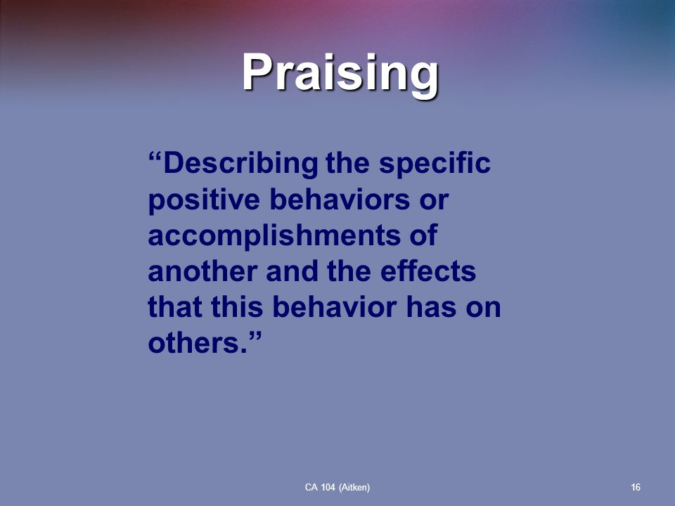 Praising Describing the specific positive behaviors or accomplishments of another and the effects that this behavior has on others.