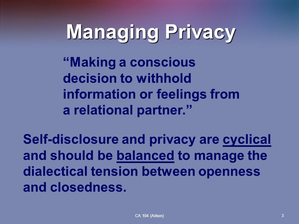 Managing Privacy Making a conscious decision to withhold information or feelings from a relational partner.