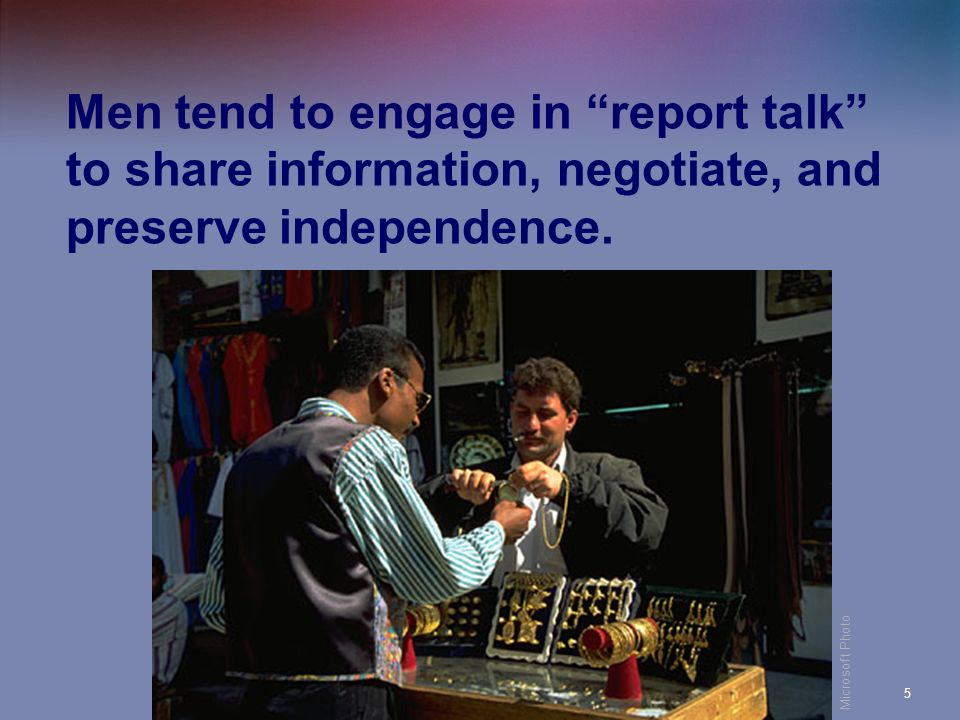 Men tend to engage in report talk to share information, negotiate, and preserve independence.