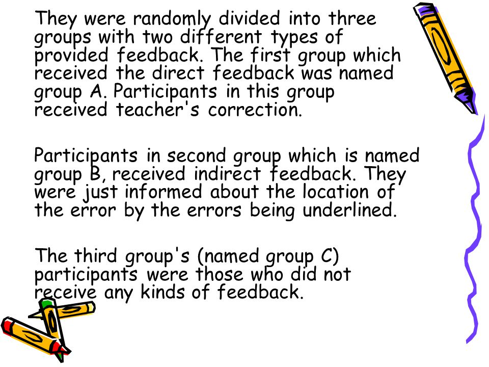 They were randomly divided into three groups with two different types of provided feedback. The first group which received the direct feedback was named group A. Participants in this group received teacher s correction.