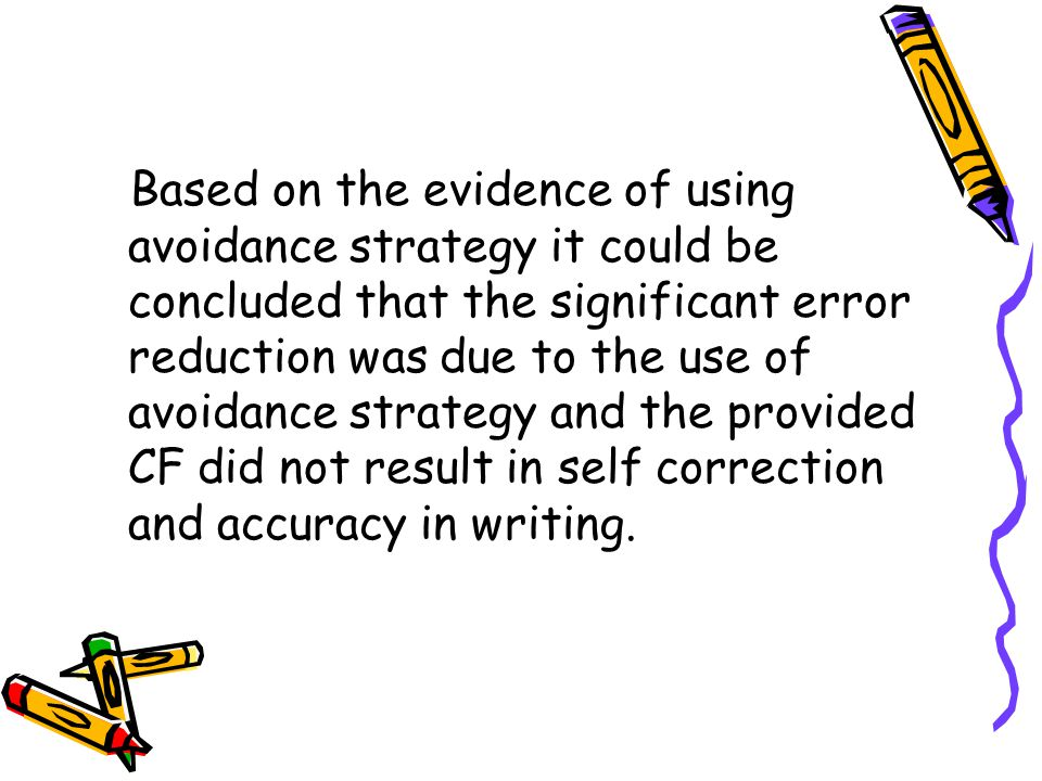Based on the evidence of using avoidance strategy it could be concluded that the significant error reduction was due to the use of avoidance strategy and the provided CF did not result in self correction and accuracy in writing.