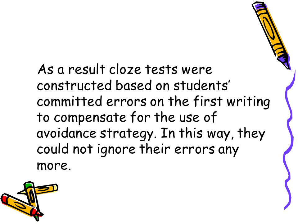 As a result cloze tests were constructed based on students' committed errors on the first writing to compensate for the use of avoidance strategy.