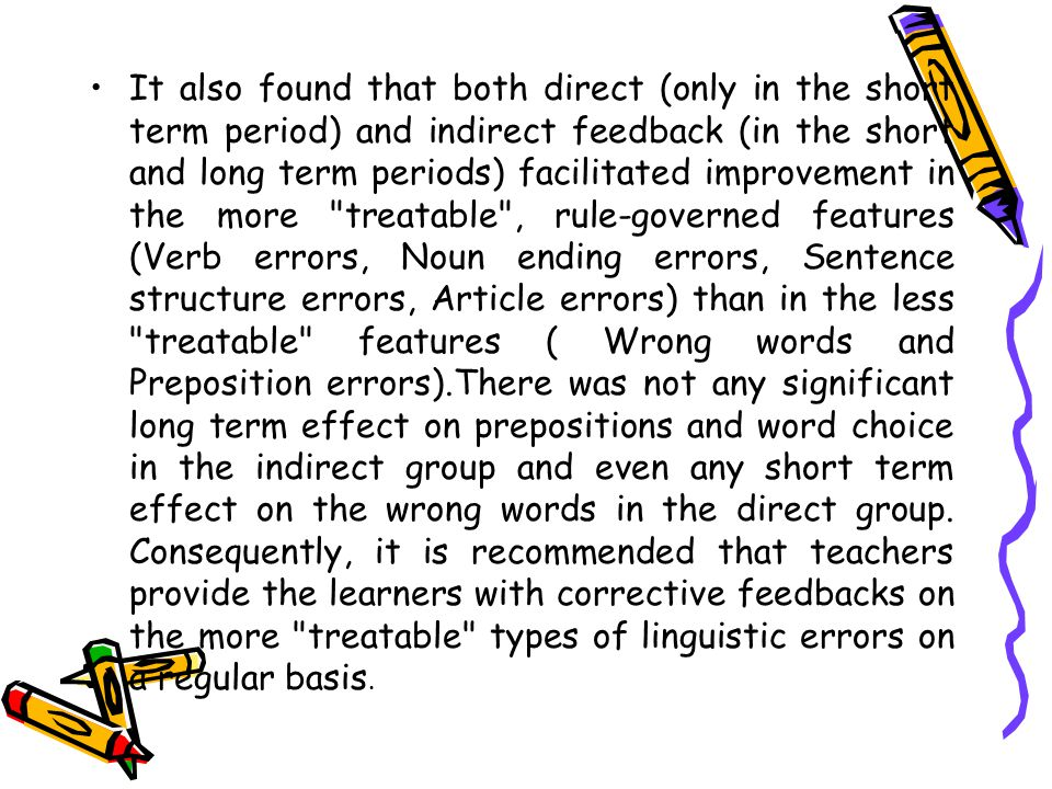 It also found that both direct (only in the short term period) and indirect feedback (in the short and long term periods) facilitated improvement in the more treatable , rule-governed features (Verb errors, Noun ending errors, Sentence structure errors, Article errors) than in the less treatable features ( Wrong words and Preposition errors).There was not any significant long term effect on prepositions and word choice in the indirect group and even any short term effect on the wrong words in the direct group.