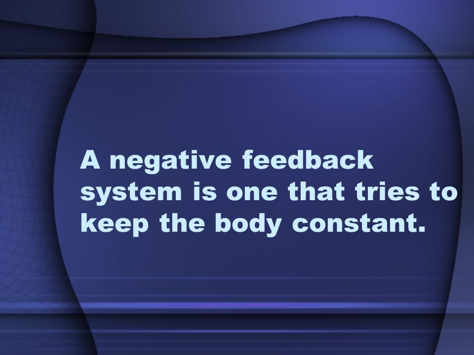 A negative feedback system is one that tries to keep the body constant.