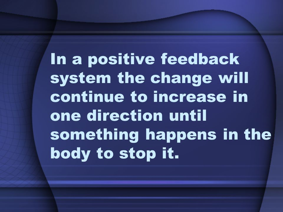 In a positive feedback system the change will continue to increase in one direction until something happens in the body to stop it.