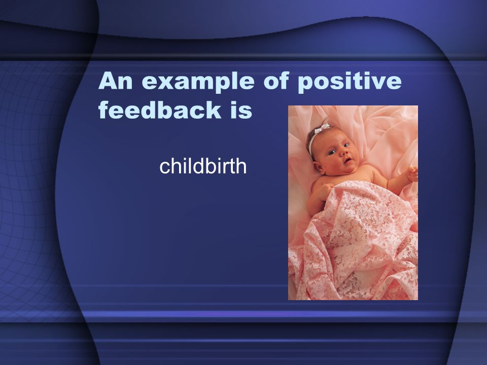 An example of positive feedback is