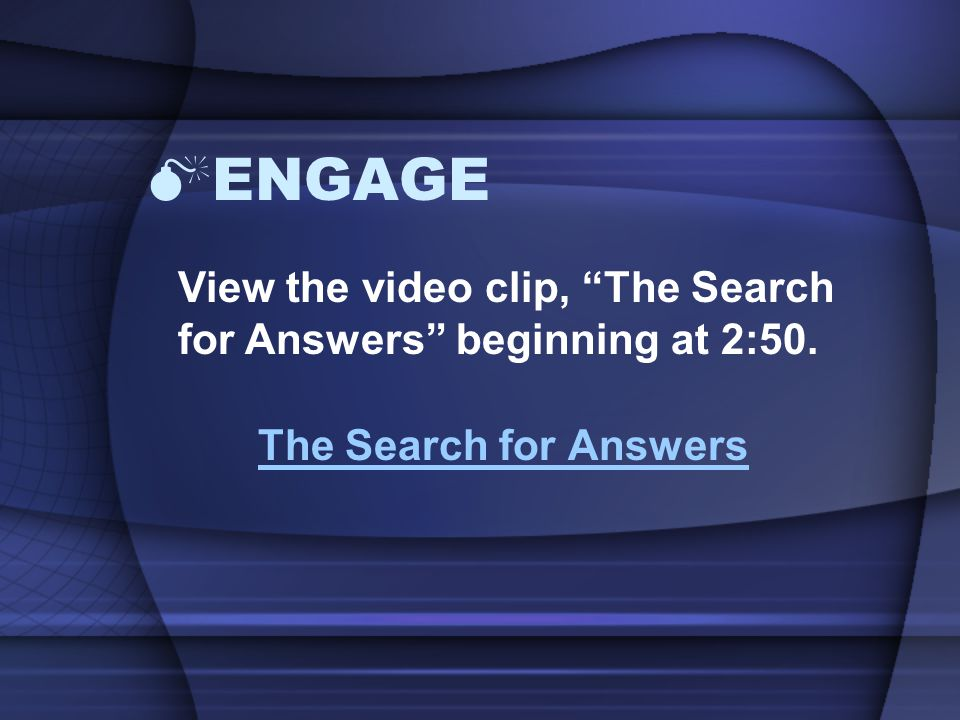 ENGAGE View the video clip, The Search for Answers beginning at 2:50. The Search for Answers