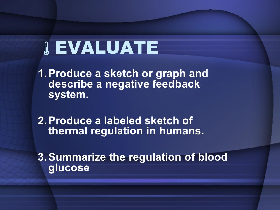EVALUATE Produce a sketch or graph and describe a negative feedback system. Produce a labeled sketch of thermal regulation in humans.