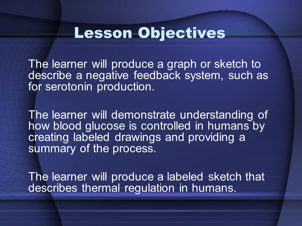 Lesson Objectives The learner will produce a graph or sketch to describe a negative feedback system, such as for serotonin production.