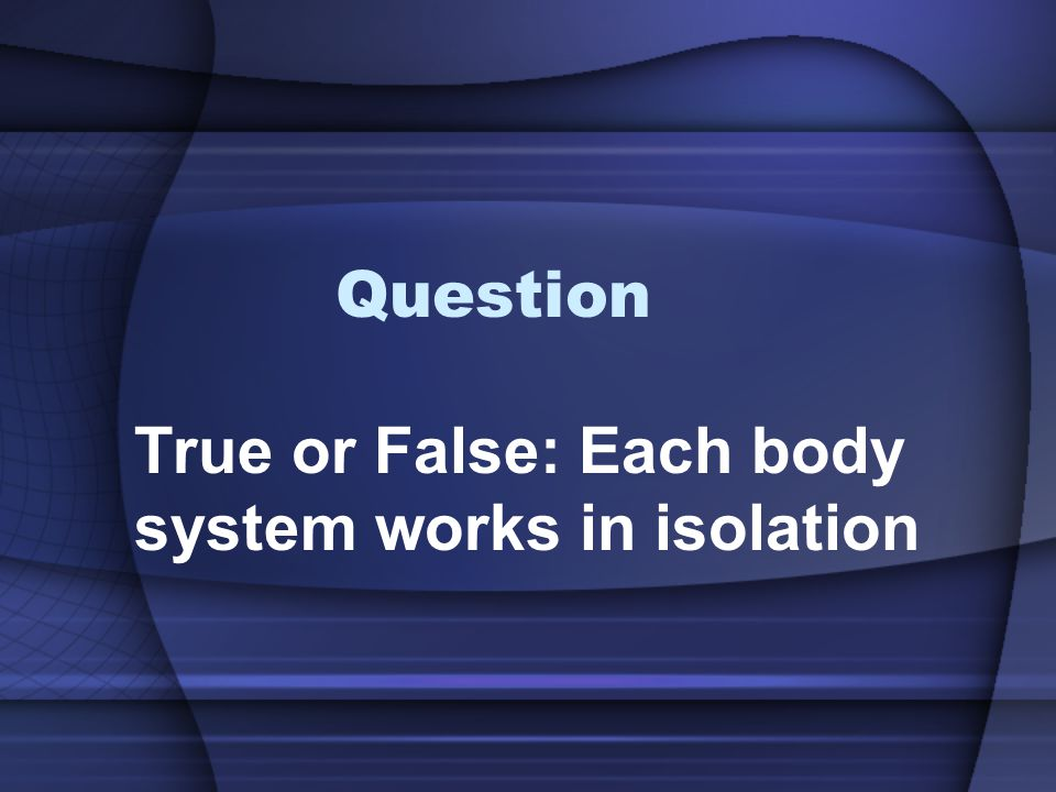 True or False: Each body system works in isolation