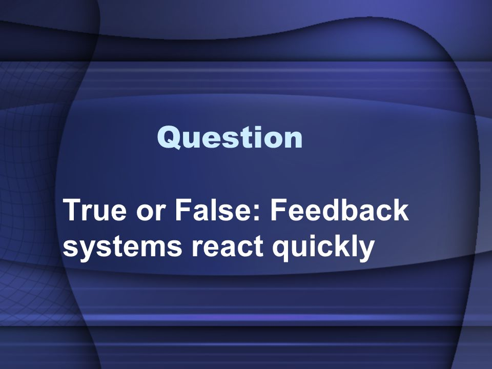 True or False: Feedback systems react quickly
