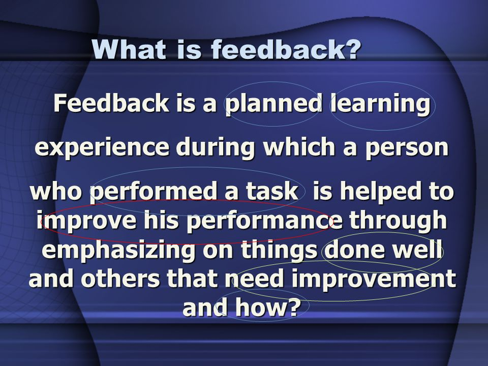 Feedback is a planned learning experience during which a person